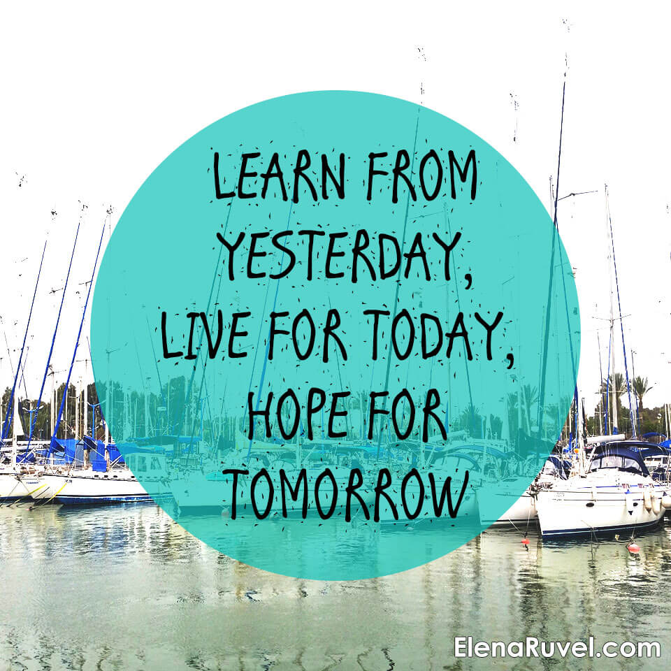 Learn from yesterday, live for today, hope for tomorrow.